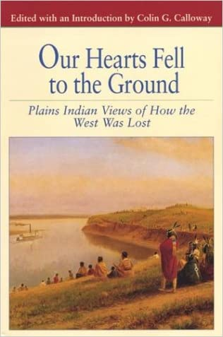 Our Hearts Fell to the Ground: Plains Indian Views of How the West Was Lost (Bedford Cultural Editions Series) written by Colin G. Calloway