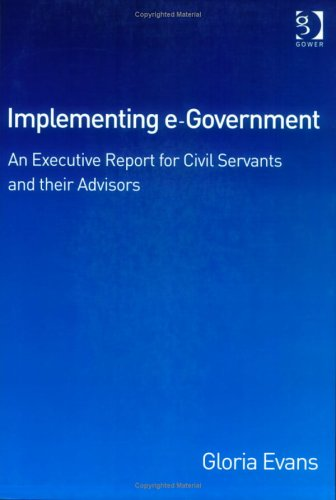 Implementing E-Government: An Executive Report for Civil Servants and Their Advisors