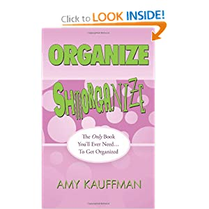 Organize Shmorganize: The Only Book You'll Ever Need . . . To Get Organized