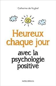 Heureux chaque jour, avec la psychologie positive par Catherine de Voghel
