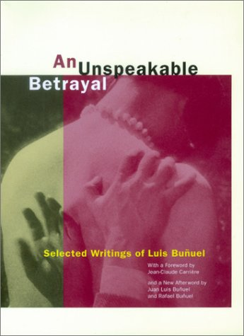 An Unspeakable Betrayal: Selected Writings of Luis Bu Uel: Selected Writings of Luis Bunuel