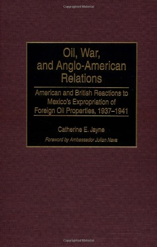 Oil, War, and Anglo-American Relations: American and British Reactions to Mexico's Expropriation of Foreign Oil Properti