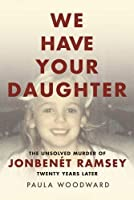 We Have Your Daughter: The Unsolved Murder of JonBenét Ramsey Twenty Years Later
