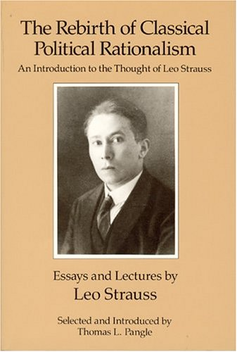 The Rebirth of Classical Political Rationalism: An Introduction to the Thought of Leo Strauss, Leo Strauss