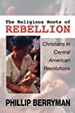 The Religious Roots of Rebellion: Christians in Central American Revolutions (1592445160) by Berryman, Phillip