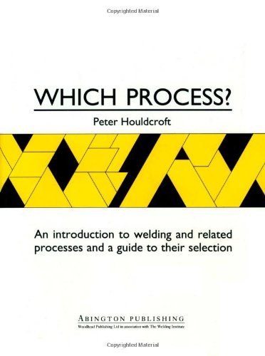 Which Process?: A Guide To The Selection Of Welding And Related Processes (Woodhead Publishing Series In Welding And Other Joining Technologies)