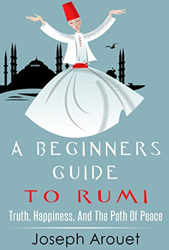 A Beginners Guide To Rumi: Truth, Happiness, And The Path Of Peace, by Joseph Arouet