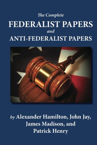 The Complete Federalist Papers and Anti-Federalist Papers