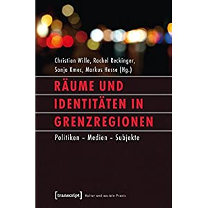 Räume und Identitäten in Grenzregionen: Politiken - Medien - Subjekte (Kultur und soziale Praxis)