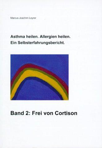Asthma heilen. Allergien heilen 2. Frei von Cortison: Ein Selbsterfahrungsbericht