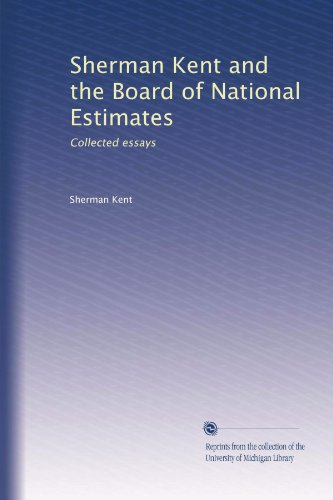 Sherman Kent and the Board of National Estimates: Collected essays
