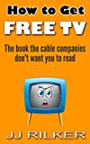 How To Get Free TV: The Book The Cable Companies Dont Want You To Read