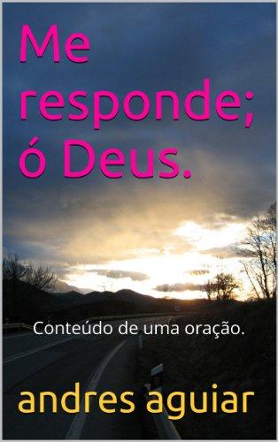 andres aguiar - Me responde; ó Deus.: Conteúdo de uma oração. (Portuguese Edition)