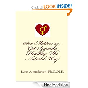 Sex Matters so Get Sexually Healthy the Natural Way Dr. Lynn Anderson