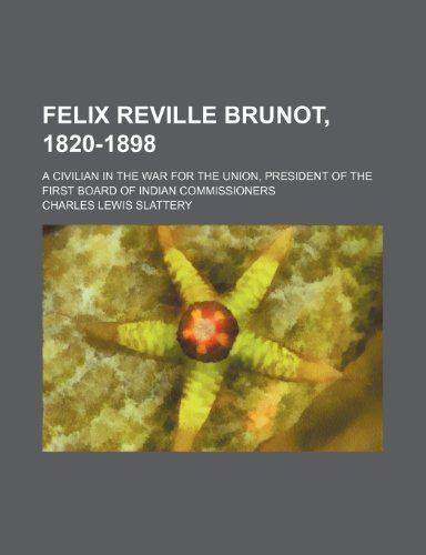 Felix Reville Brunot, 1820-1898; A Civilian in the War for the Union, President of the First Board of Indian Commissioners