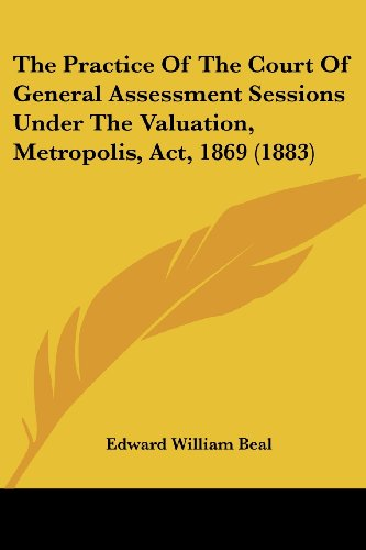 The Practice of the Court of General Assessment Sessions Under the Valuation, Metropolis, ACT, 1869 (1883)