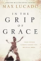 In the Grip of Grace: Your Father Always Caught You. He Still Does. (Lucado, Max)