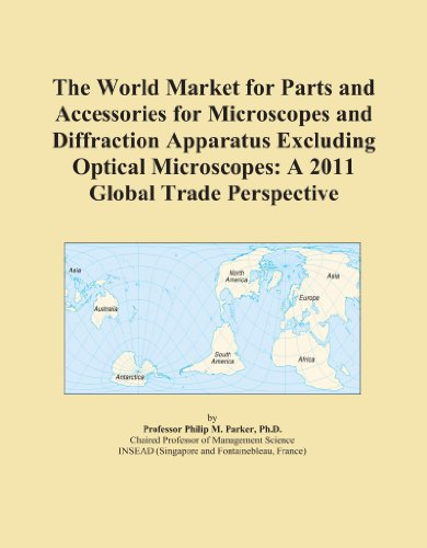 The World Market For Parts And Accessories For Microscopes And Diffraction Apparatus Excluding Optical Microscopes: A 2011 Global Trade Perspective
