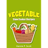 Vegetable Slow Cooker Recipes: Simple and Easy Vegetable Slow Cooker Recipes (Quick and Easy Cooking Series) ~ Hannie P. Scott