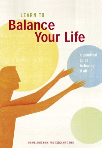 Learn to Balance Your Life: A Practical Guide to Having It All, Michael Hinz, Jessica Hinz