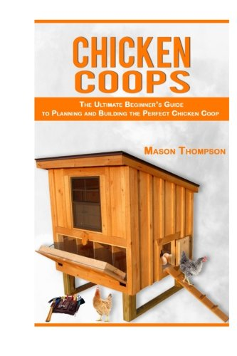 Chicken Coops: The Ultimate Beginner's Guide to Planning and Building the Perfect Chicken Coop (Chicken Coop Plans, Raising Backyard Chickens,Chicken Coops for Beginners) (Building Plans For Chicken Coops compare prices)