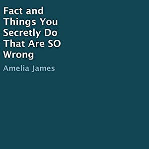 Fact and Things You Secretly Do That Are So Wrong Hörbuch von Amelia James Gesprochen von: Amelia James