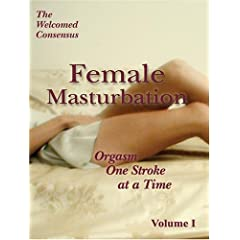 Female Masturbation : Orgasm One Stroke at a Time. Volume I