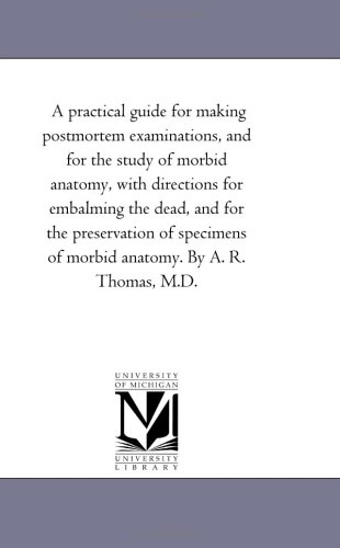 A Practical Guide For Making Postmortem Examinations, And For The Study Of Morbid Anatomy, With Directions For Embalming The Dead, And For The ... R. Thomas, M.D. (Michigan Historical Reprint) front-557706