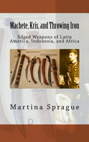 Machete, Kris, and Throwing Iron: Edged Weapons of Latin America, Indonesia, and Africa (Knives, Swords, and Bayonets: A World History