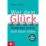Wer dem Glck hinterherrennt, luft daran vorbei: Ein Umdenkbuchvon &#34;Russ Harris&#34;