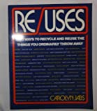 Re/Uses: 2,133 Ways to Recycle and Reuse the Things You Ordinarily Throw Away