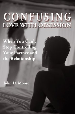 Confusing Love with Obsession: When You Can't Stop Controlling Your Partner and the Relationship, Moore, John D.