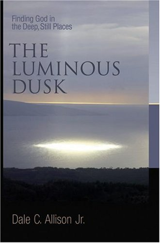 The Luminous Dusk: Finding God in the Deep, Still Places, DALE C. ALLISON, JR.