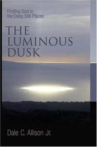 The Luminous Dusk: Finding God in the Deep, Still Places, Dale C. Allison, Jr.