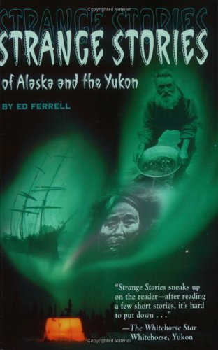 Strange Stories of Alaska and the Yukon, ED FERRELL