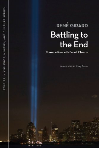 René Girard - Battling to the End: Conversations with Benoit Chantre (Studies in Violence, Mimesis, & Culture)