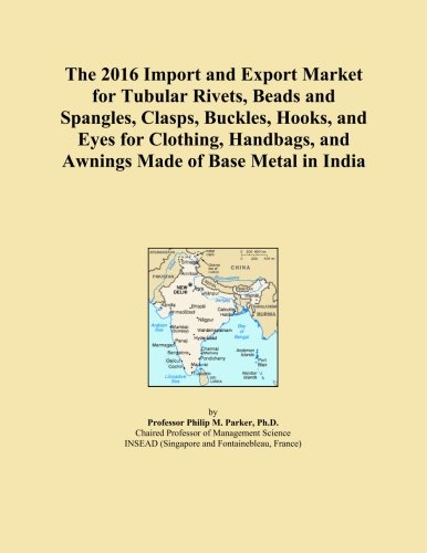 The 2016 Import and Export Market for Tubular Rivets, Beads and Spangles, Clasps, Buckles, Hooks, and Eyes for Clothing, Handbags, and Awnings Made of Base Metal in India PDF