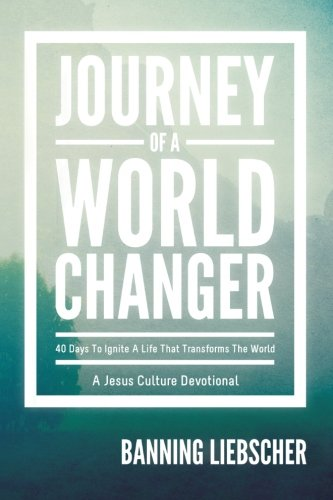 Journey Of A World Changer: 40 Days To Ignite A Life That Transforms The World