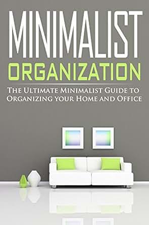 Minimalist organization the ultimate minimalist guide to for Ultimate minimalist house