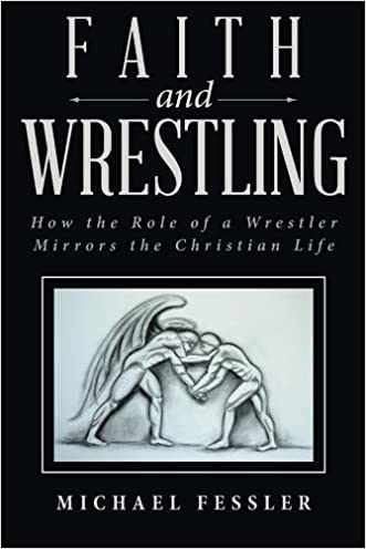 Faith and Wrestling: How the Role of a Wrestler Mirrors the Christian Life written by Michael Fessler