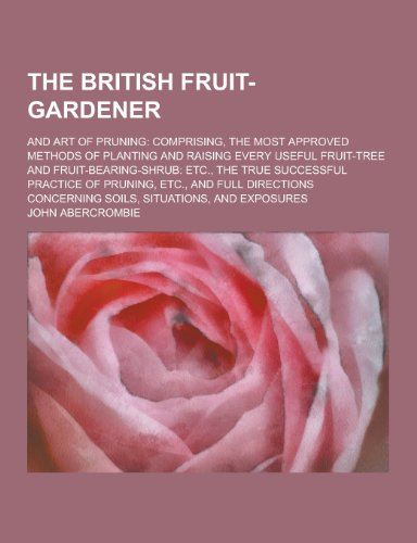 The British Fruit-Gardener; And Art of Pruning: Comprising, the Most Approved Methods of Planting and Raising Every Useful Fruit-Tree and Fruit-Bearin PDF