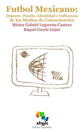 Fútbol Mexicano: Deporte, Pasión, Identidad E Influencia De Medios De Comunicación (Spanish Edition)