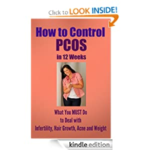 How to Control PCOS in 12 Weeks: What You MUST Do to Deal with Infertility, Hair Growth, Acne, and Weigh