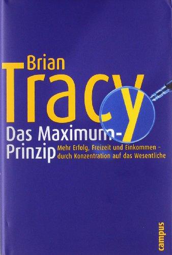 Tracy Brian, Das Maximum-Prinzip. Mehr Erfolg, Freizeit und Einkommen - durch Konzentration auf das Wesentliche.