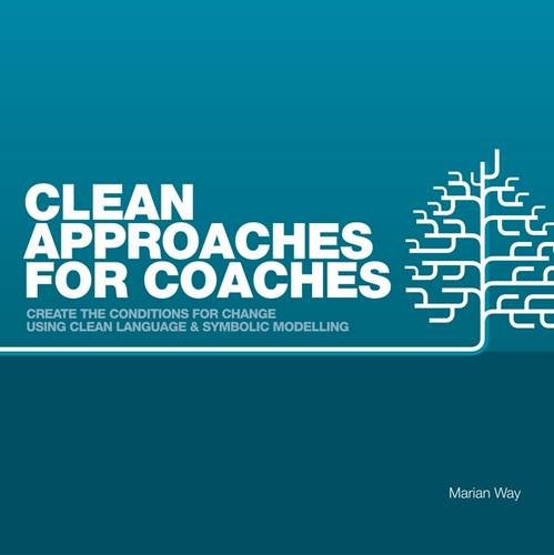 Clean Approaches for Coaches: How to Create the Conditions for Change Using Clean Language and Symbolic Modelling