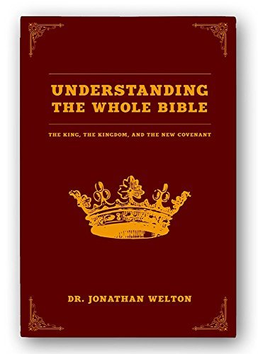 Understanding the Whole Bible: The King, the Kingdom, and the New Covenant, by Jonathan Welton