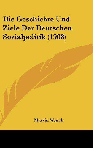 Die Geschichte Und Ziele Der Deutschen Sozialpolitik (1908)