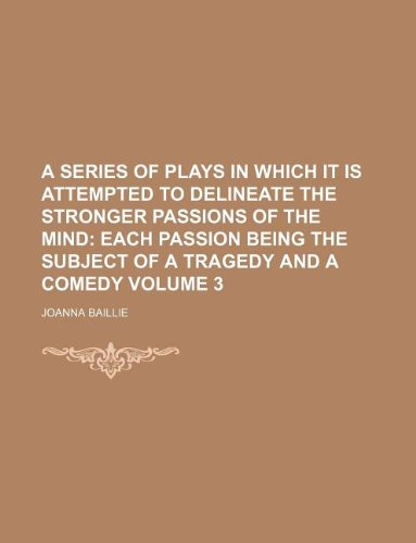 A series of plays in which it is attempted to delineate the stronger passions of the mind Volume 3;  each passion being the subject of a tragedy and a comedy PDF