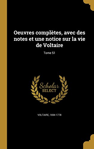 Oeuvres Completes, Avec Des Notes Et Une Notice Sur La Vie de Voltaire; Tome 51