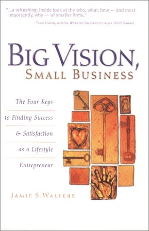 Big Vision, Small Business : The Four Keys to Finding Success & Satisfaction as a Lifestyle Entrepreneur